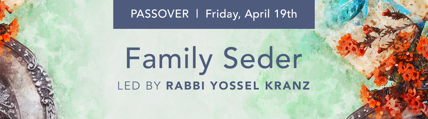 Passover, Friday, April 19th. Family Seder led by Rabbi Yossel Kranz.